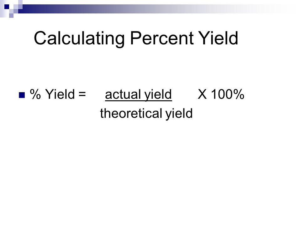 Calculating Percent Yield % Yield = actual yield X 100% theoretical yield