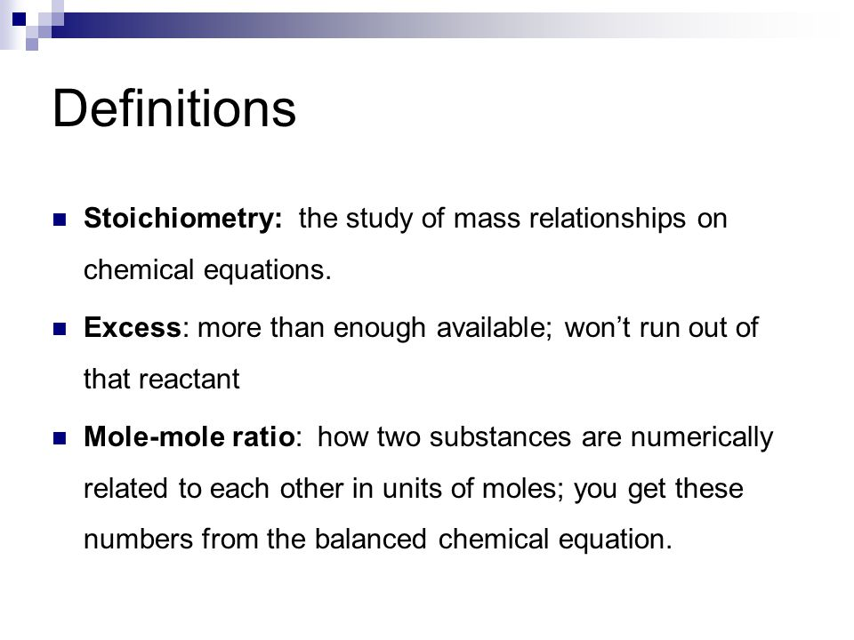 Definitions Stoichiometry: the study of mass relationships on chemical equations. Excess: more than enough available; won't run out of that reactant M