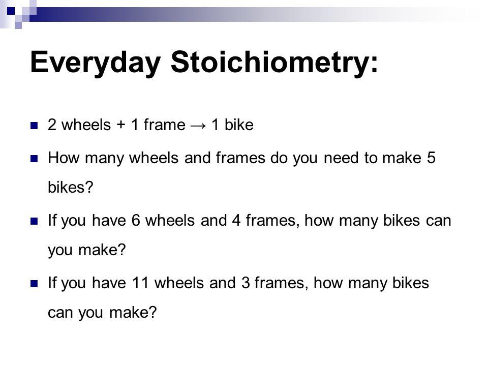 Everyday Stoichiometry: 2 wheels + 1 frame → 1 bike How many wheels and frames do you need to make 5 bikes? If you have 6 wheels and 4 frames, how man