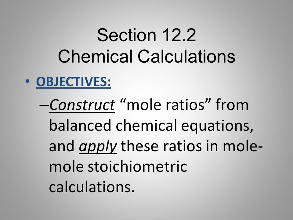 """Section 12.2 Chemical Calculations OBJECTIVES: – Construct """"mole ratios"""" from balanced chemical equations, and apply these ratios in mole- mole stoich"""