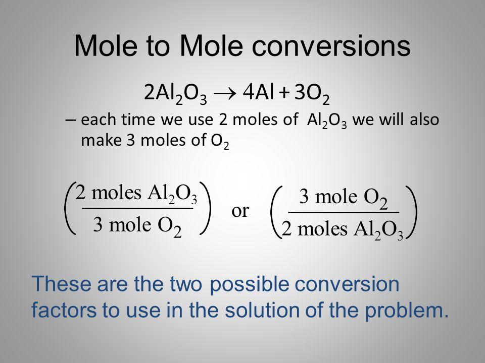 Mole to Mole conversions 2Al 2 O 3  Al + 3O 2 – each time we use 2 moles of Al 2 O 3 we will also make 3 moles of O 2 2 moles Al 2 O 3 3 mole O 2 o