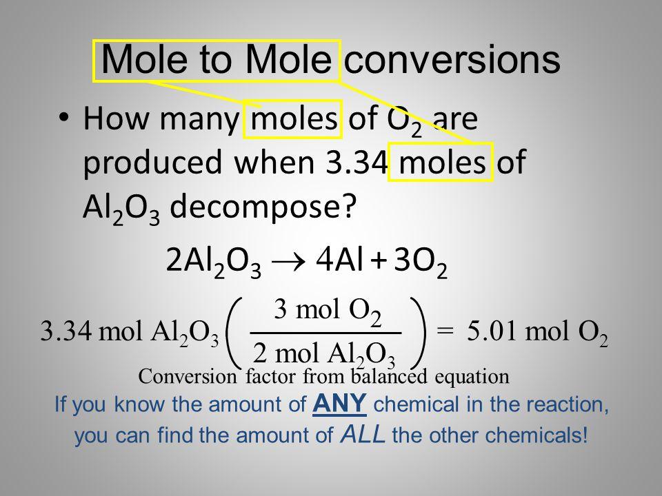 Mole to Mole conversions How many moles of O 2 are produced when 3.34 moles of Al 2 O 3 decompose? 2Al 2 O 3  Al + 3O 2 3.34 mol Al 2 O 3 2 mol Al