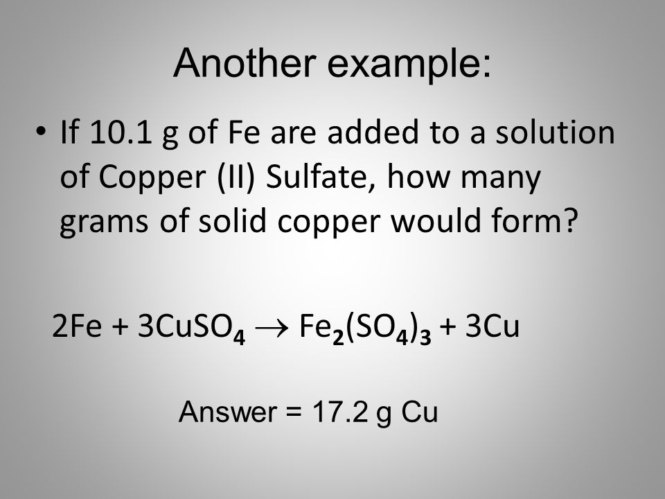 Another example: If 10.1 g of Fe are added to a solution of Copper (II) Sulfate, how many grams of solid copper would form? 2Fe + 3CuSO 4  Fe 2 (SO 4