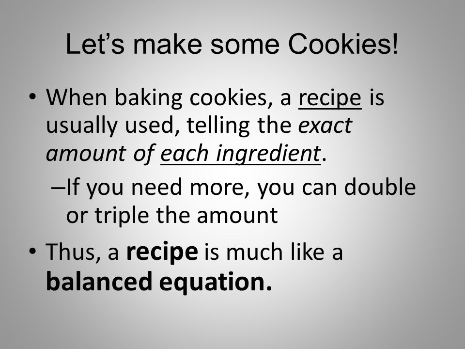 Let's make some Cookies! When baking cookies, a recipe is usually used, telling the exact amount of each ingredient. – If you need more, you can doubl
