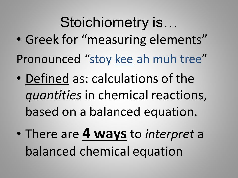 """Stoichiometry is… Greek for """"measuring elements"""" Pronounced """"stoy kee ah muh tree"""" Defined as: calculations of the quantities in chemical reactions, b"""