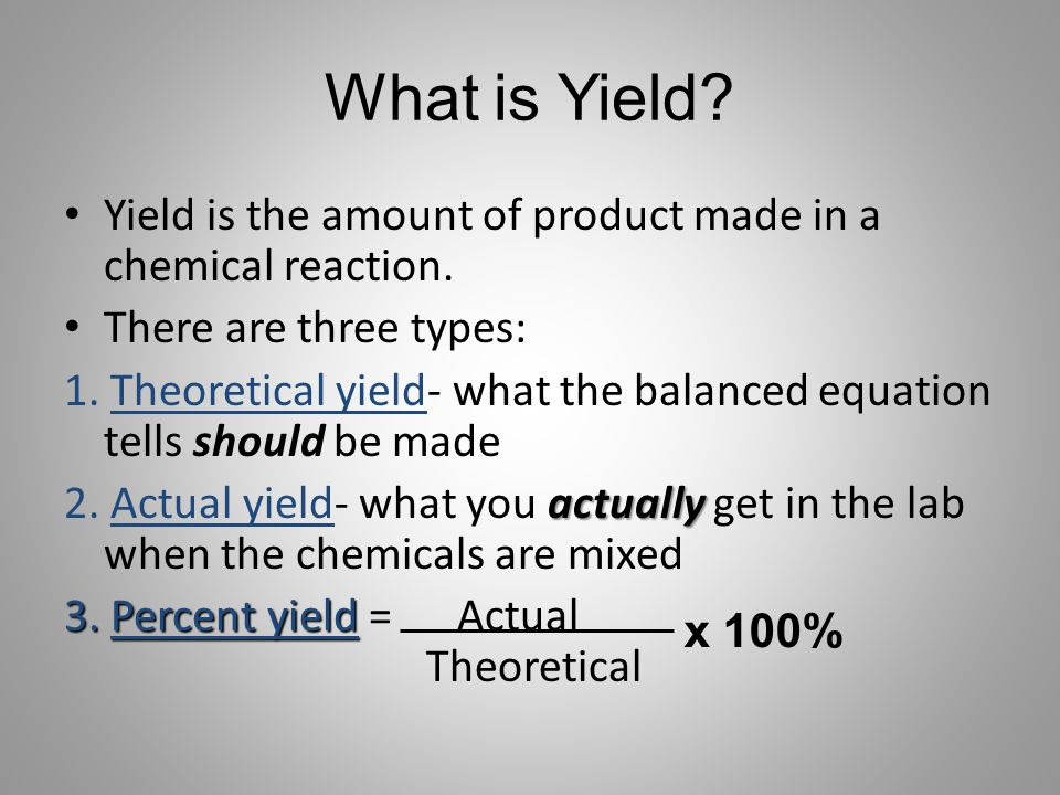 What is Yield? Yield is the amount of product made in a chemical reaction. There are three types: 1. Theoretical yield- what the balanced equation tel
