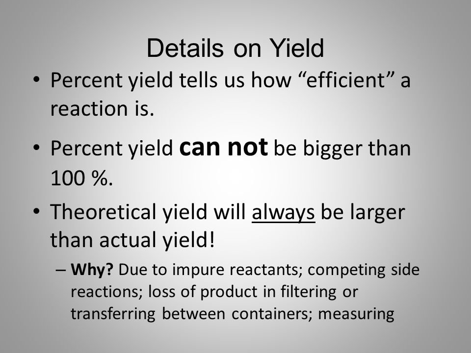 """Details on Yield Percent yield tells us how """"efficient"""" a reaction is. Percent yield can not be bigger than 100 %. Theoretical yield will always be la"""