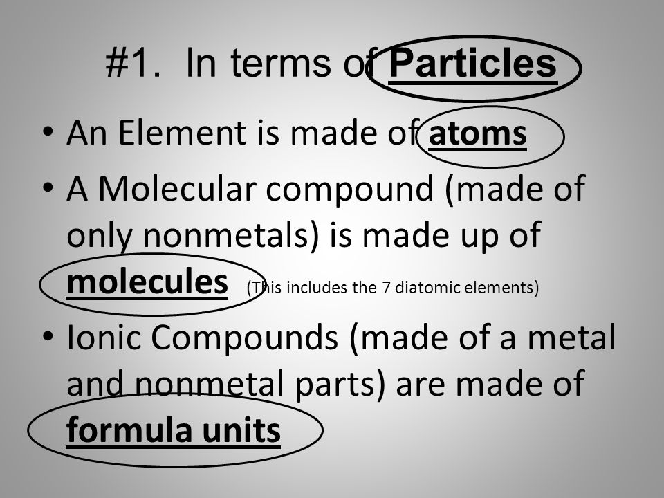 #1. In terms of Particles An Element is made of atoms A Molecular compound (made of only nonmetals) is made up of molecules (This includes the 7 diato
