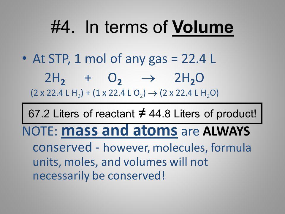 #4. In terms of Volume At STP, 1 mol of any gas = 22.4 L 2H 2 + O 2   2H 2 O (2 x 22.4 L H 2 ) + (1 x 22.4 L O 2 )  (2 x 22.4 L H 2 O) NOTE: