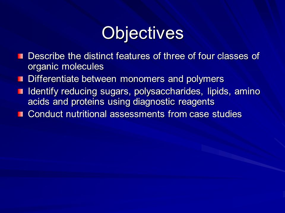 Objectives Describe the distinct features of three of four classes of organic molecules Differentiate between monomers and polymers Identify reducing
