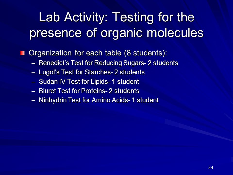 34 Lab Activity: Testing for the presence of organic molecules Organization for each table (8 students): –Benedict's Test for Reducing Sugars- 2 stude