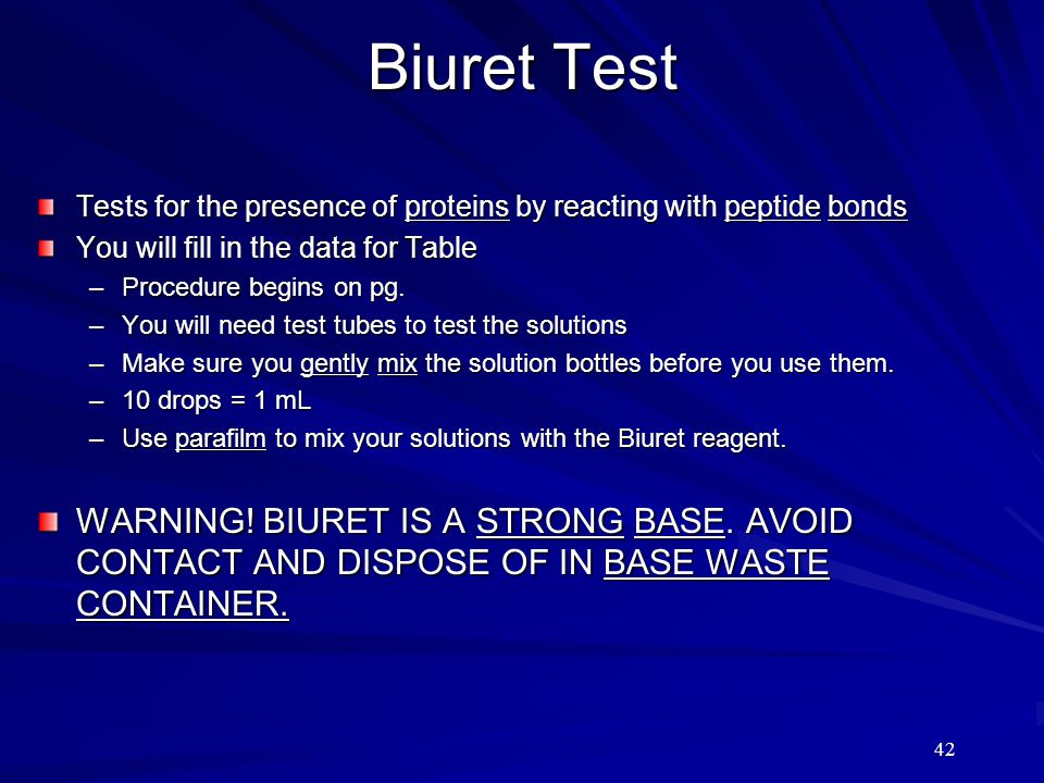 42 Biuret Test Tests for the presence of proteins by reacting with peptide bonds You will fill in the data for Table –Procedure begins on pg. –You wil