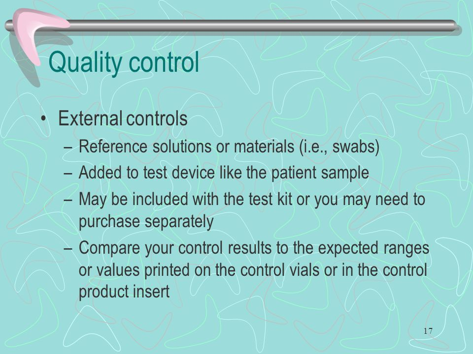 17 Quality control External controls –Reference solutions or materials (i.e., swabs) –Added to test device like the patient sample –May be included wi
