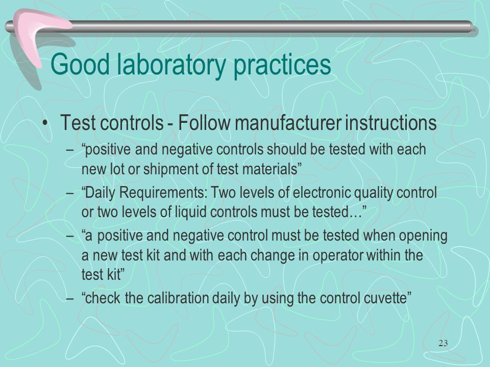 """23 Good laboratory practices Test controls - Follow manufacturer instructions –""""positive and negative controls should be tested with each new lot or s"""