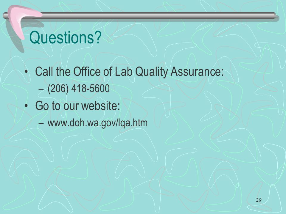 29 Questions? Call the Office of Lab Quality Assurance: –(206) 418-5600 Go to our website: –www.doh.wa.gov/lqa.htm