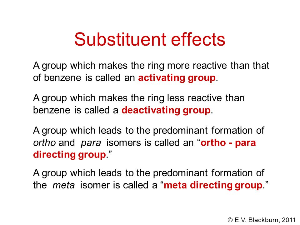 © E.V. Blackburn, 2011 Substituent effects A group which makes the ring less reactive than benzene is called a deactivating group. A group which makes