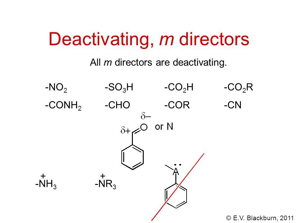 © E.V. Blackburn, 2011 Deactivating, m directors -NO 2 -SO 3 H -CO 2 H-CO 2 R -CONH 2 -CHO-COR-CN ++ -NH 3 -NR 3 All m directors are deactivating.