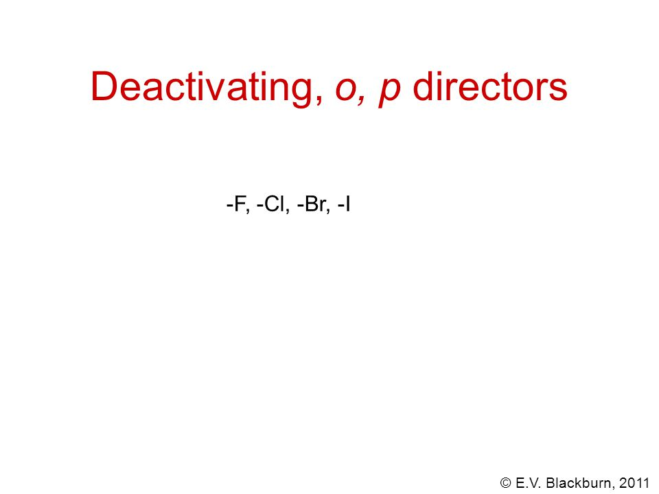 © E.V. Blackburn, 2011 Deactivating, o, p directors -F, -Cl, -Br, -I
