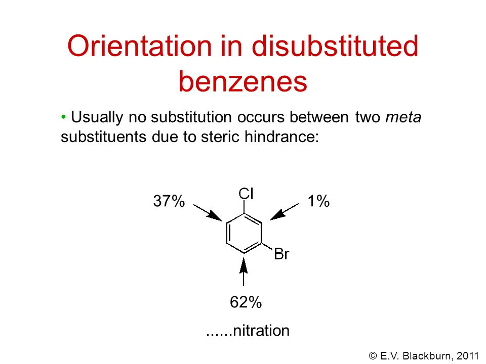 © E.V. Blackburn, 2011 Usually no substitution occurs between two meta substituents due to steric hindrance: 1% 62% 37%......nitration Orientation in