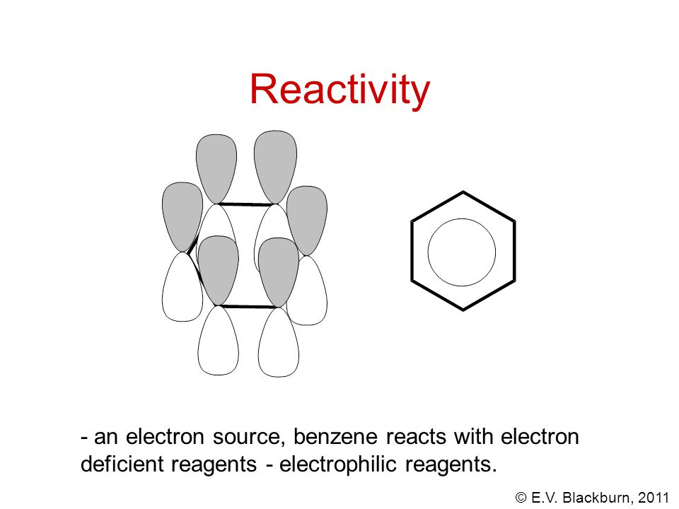 © E.V. Blackburn, 2011 Reactivity - an electron source, benzene reacts with electron deficient reagents - electrophilic reagents.