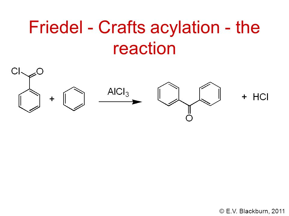 © E.V. Blackburn, 2011 Friedel - Crafts acylation - the reaction