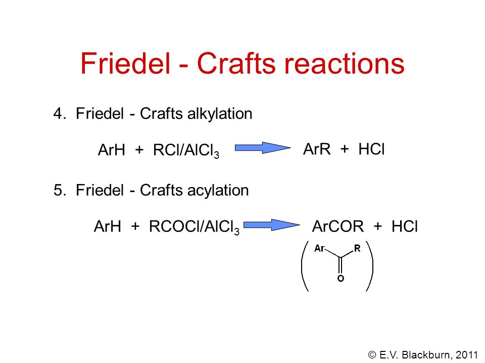 © E.V.Blackburn, 2011 4. Friedel - Crafts alkylation ArH + RCl/AlCl 3 ArR + HCl 5.