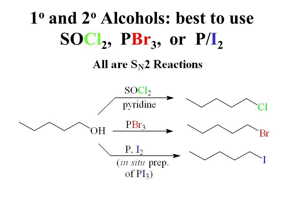 1 o and 2 o Alcohols: best to use SOCl 2, PBr 3, or P/I 2