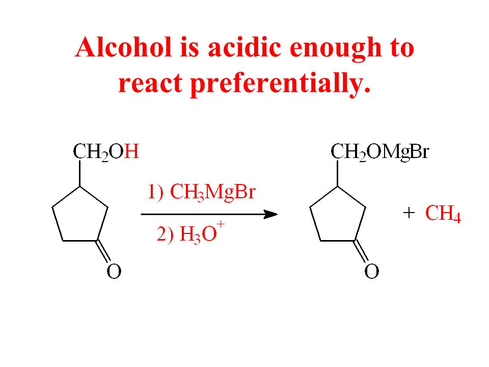 Alcohol is acidic enough to react preferentially.