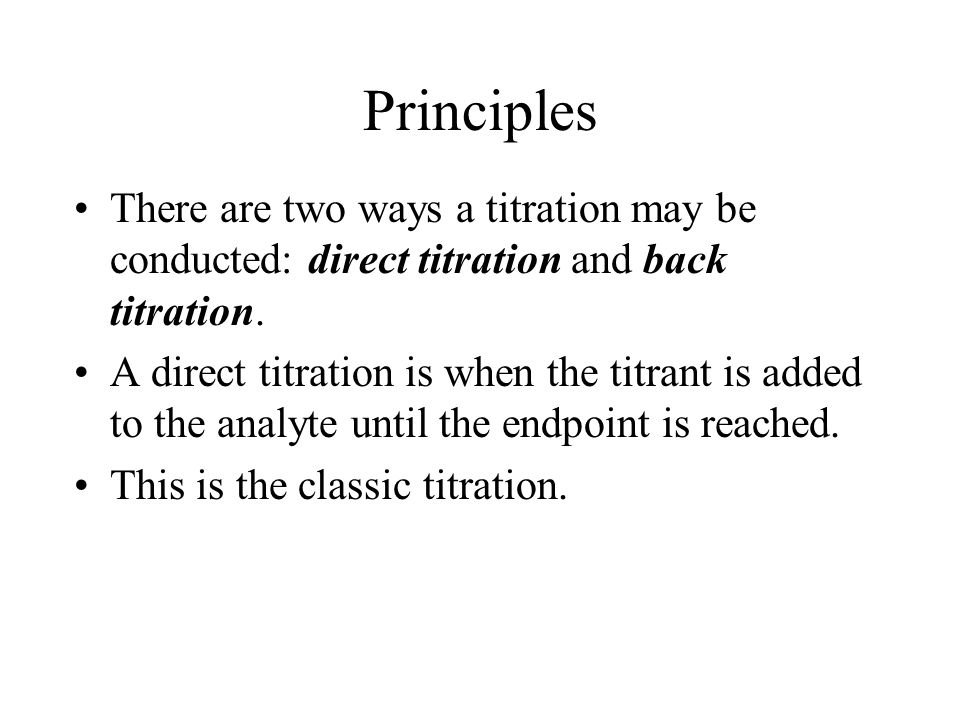 Principles There are two ways a titration may be conducted: direct titration and back titration.