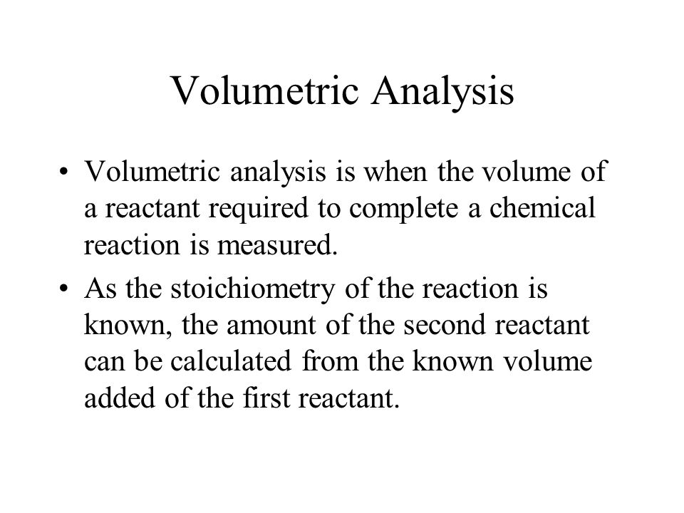 Volumetric Analysis Volumetric analysis is when the volume of a reactant required to complete a chemical reaction is measured.