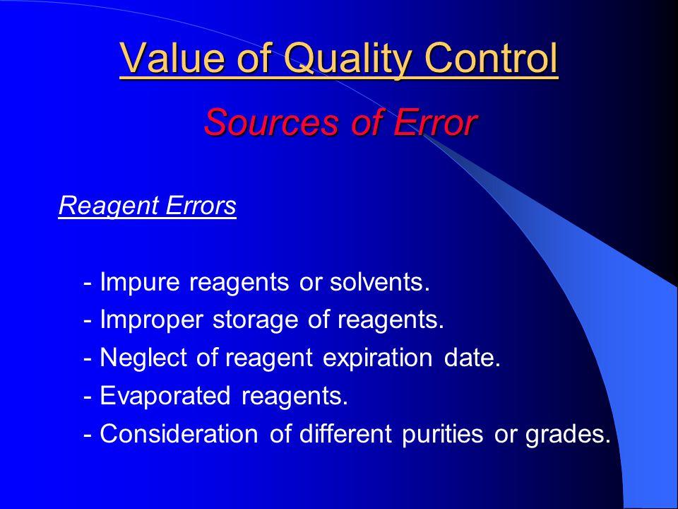Value of Quality Control Sources of Error Reagent Errors - Impure reagents or solvents. - Improper storage of reagents. - Neglect of reagent expiratio