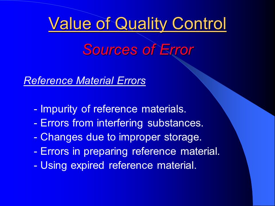 Value of Quality Control Sources of Error Reference Material Errors - Impurity of reference materials. - Errors from interfering substances. - Changes