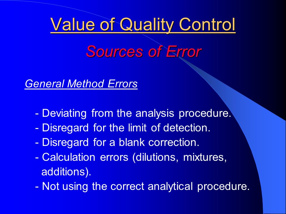 Value of Quality Control Sources of Error General Method Errors - Deviating from the analysis procedure. - Disregard for the limit of detection. - Dis