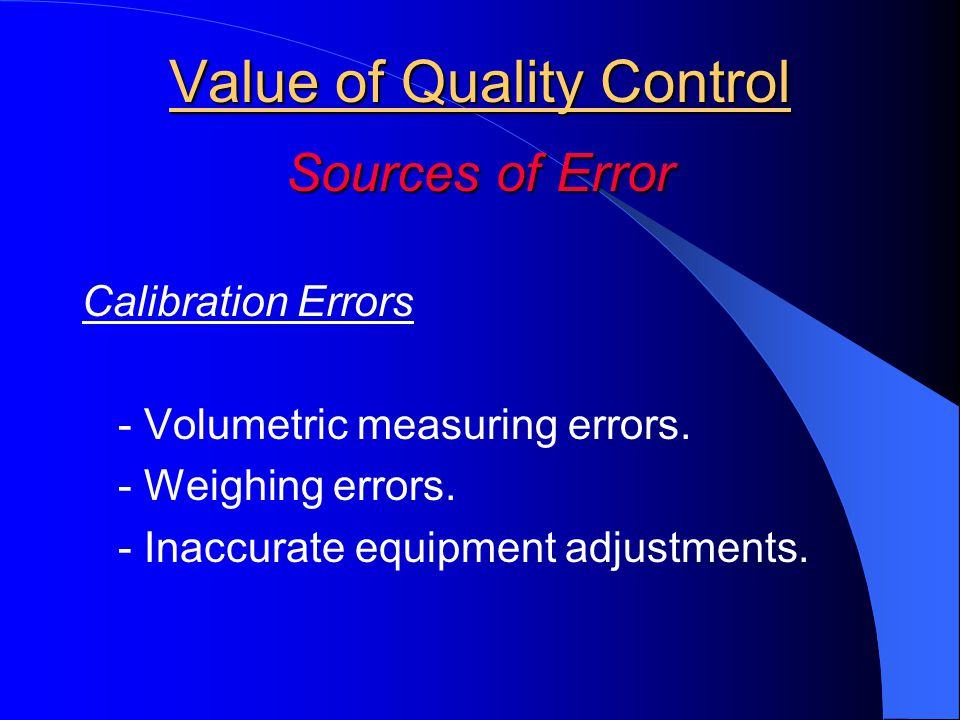 Value of Quality Control Sources of Error Calibration Errors - Volumetric measuring errors. - Weighing errors. - Inaccurate equipment adjustments.