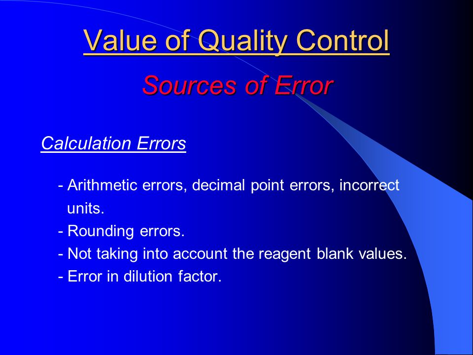 Value of Quality Control Sources of Error Calculation Errors - Arithmetic errors, decimal point errors, incorrect units.