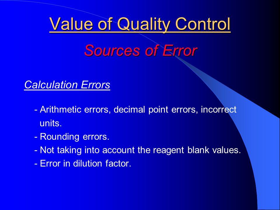 Value of Quality Control Sources of Error Calculation Errors - Arithmetic errors, decimal point errors, incorrect units. - Rounding errors. - Not taki