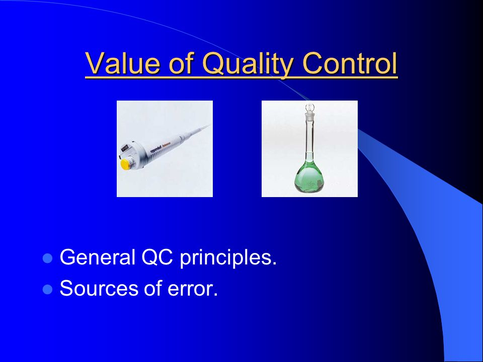Value of Quality Control Sources of Error - Sample errors - Reagent errors - Reference material errors - Method errors - Calibration errors - Equipment errors - Signal registration and recording errors - Calculation errors - Errors in reporting results