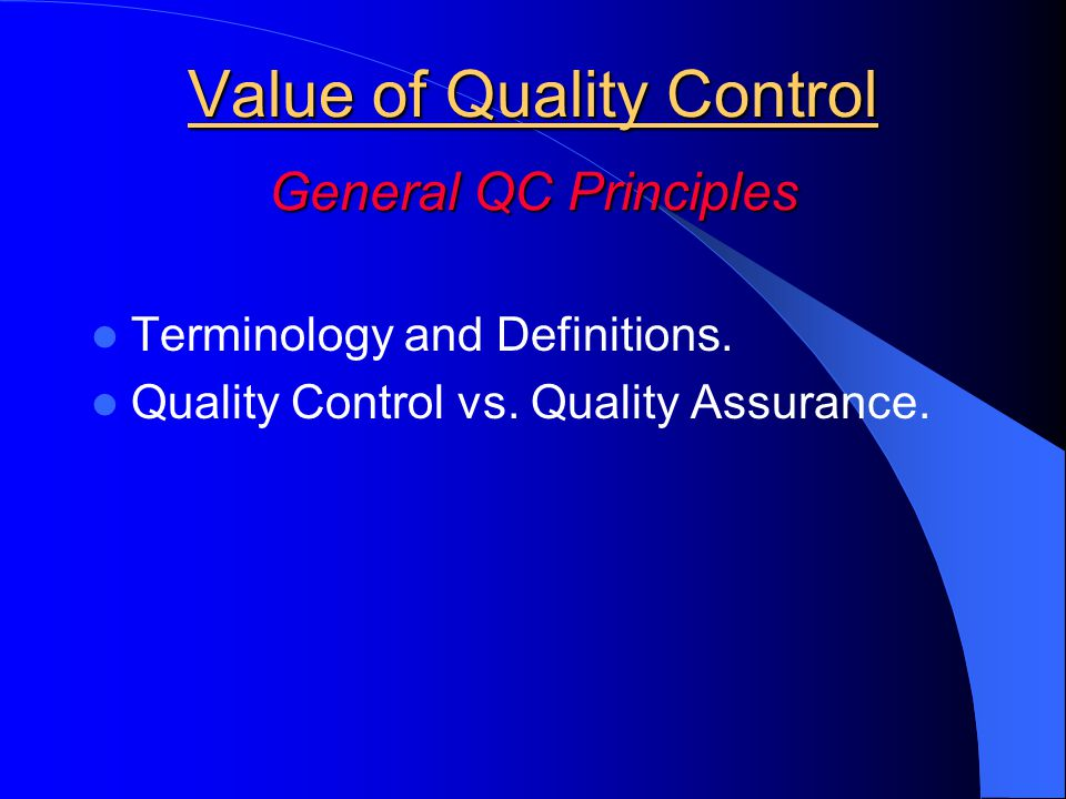 Value of Quality Control General QC Principles Terminology and Definitions. Quality Control vs. Quality Assurance.