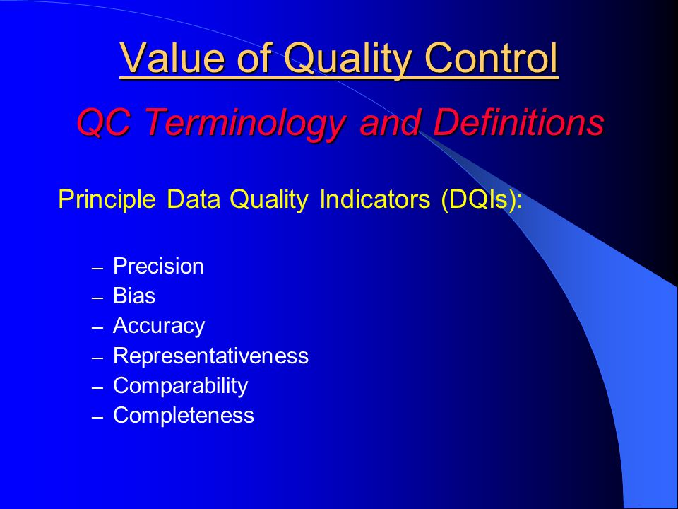 Value of Quality Control QC Terminology and Definitions Principle Data Quality Indicators (DQIs): – Precision – Bias – Accuracy – Representativeness – Comparability – Completeness