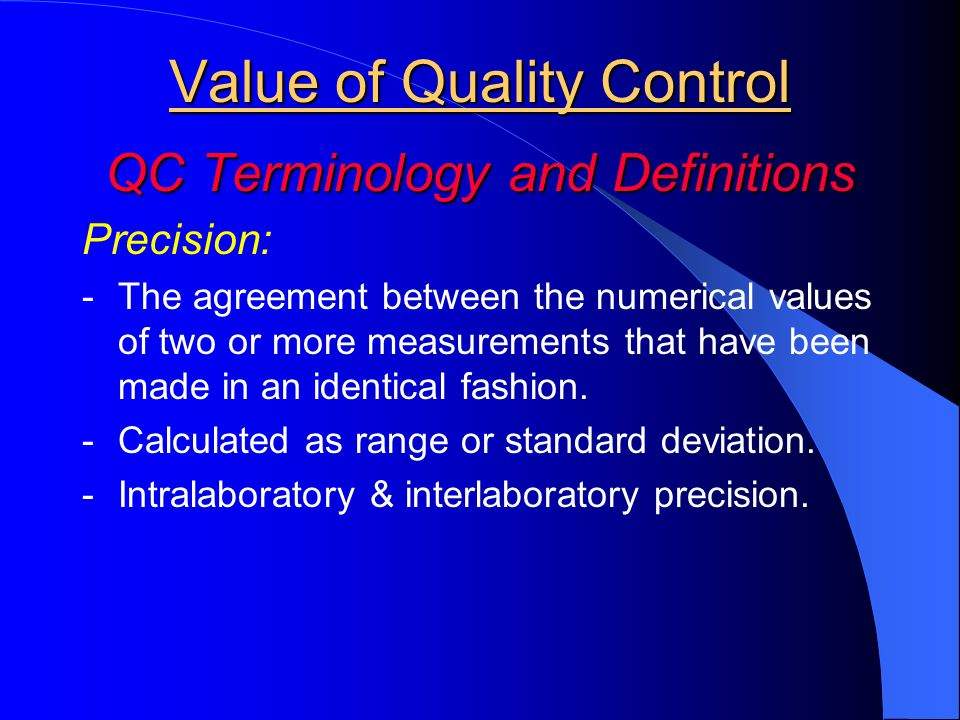 Value of Quality Control QC Terminology and Definitions Precision: -The agreement between the numerical values of two or more measurements that have b
