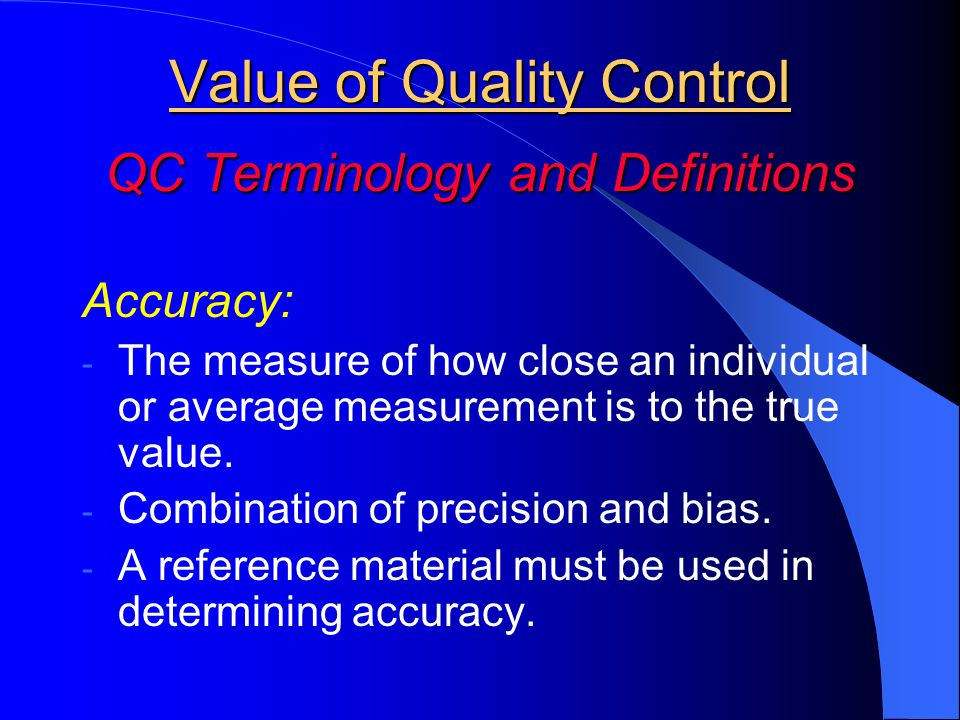 Value of Quality Control QC Terminology and Definitions Accuracy: - The measure of how close an individual or average measurement is to the true value.
