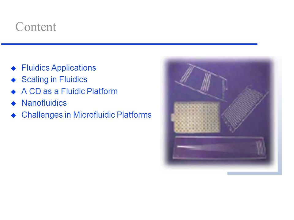 Content u Fluidics Applications u Scaling in Fluidics u A CD as a Fluidic Platform u Nanofluidics u Challenges in Microfluidic Platforms