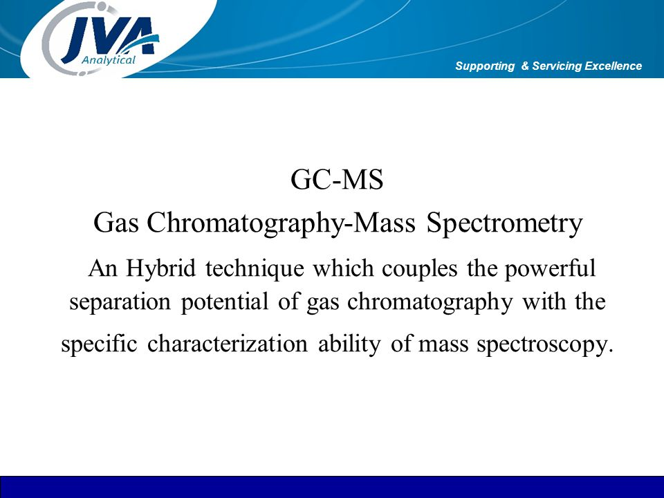 GC-MS Gas Chromatography-Mass Spectrometry An Hybrid technique which couples the powerful separation potential of gas chromatography with the specific
