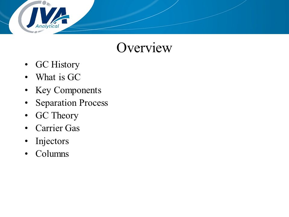 GC History What is GC Key Components Separation Process GC Theory Carrier Gas Injectors Columns Overview