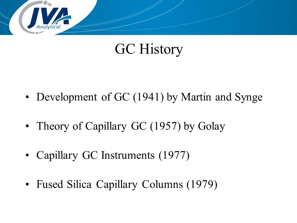 GC History Development of GC (1941) by Martin and Synge Theory of Capillary GC (1957) by Golay Capillary GC Instruments (1977) Fused Silica Capillary