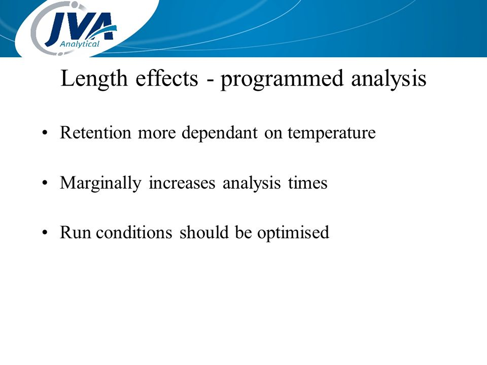 Length effects - programmed analysis Retention more dependant on temperature Marginally increases analysis times Run conditions should be optimised