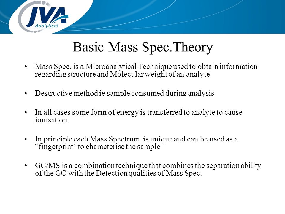 Basic Mass Spec.Theory Mass Spec. is a Microanalytical Technique used to obtain information regarding structure and Molecular weight of an analyte Des