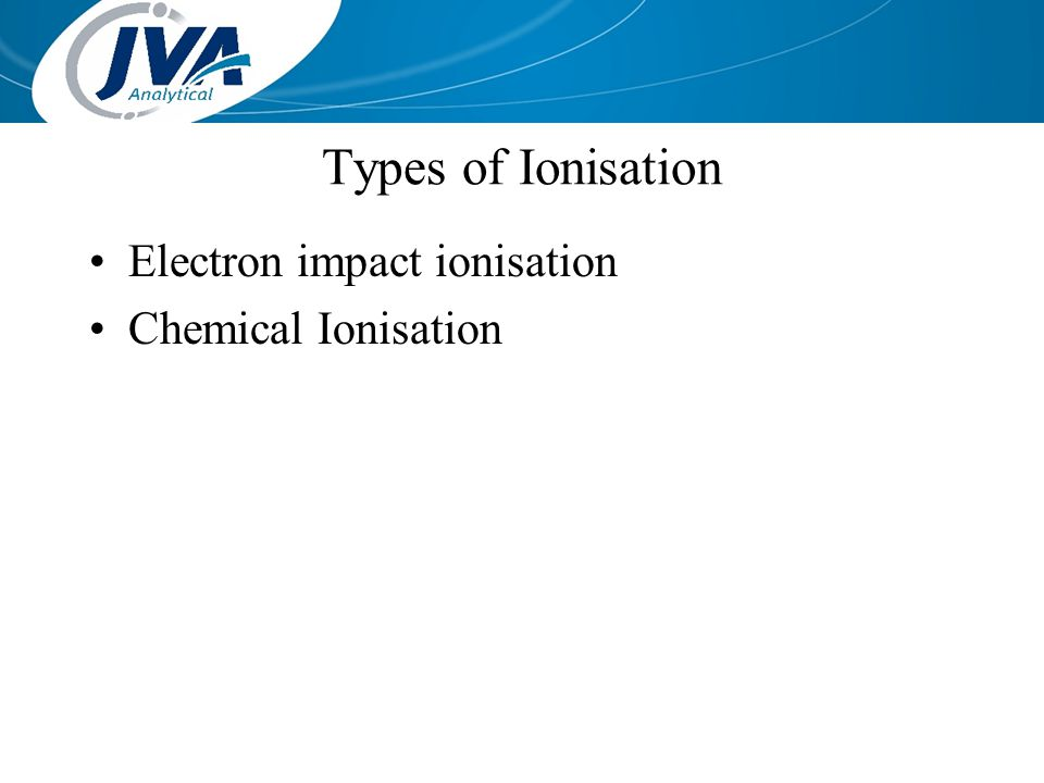 Types of Ionisation Electron impact ionisation Chemical Ionisation