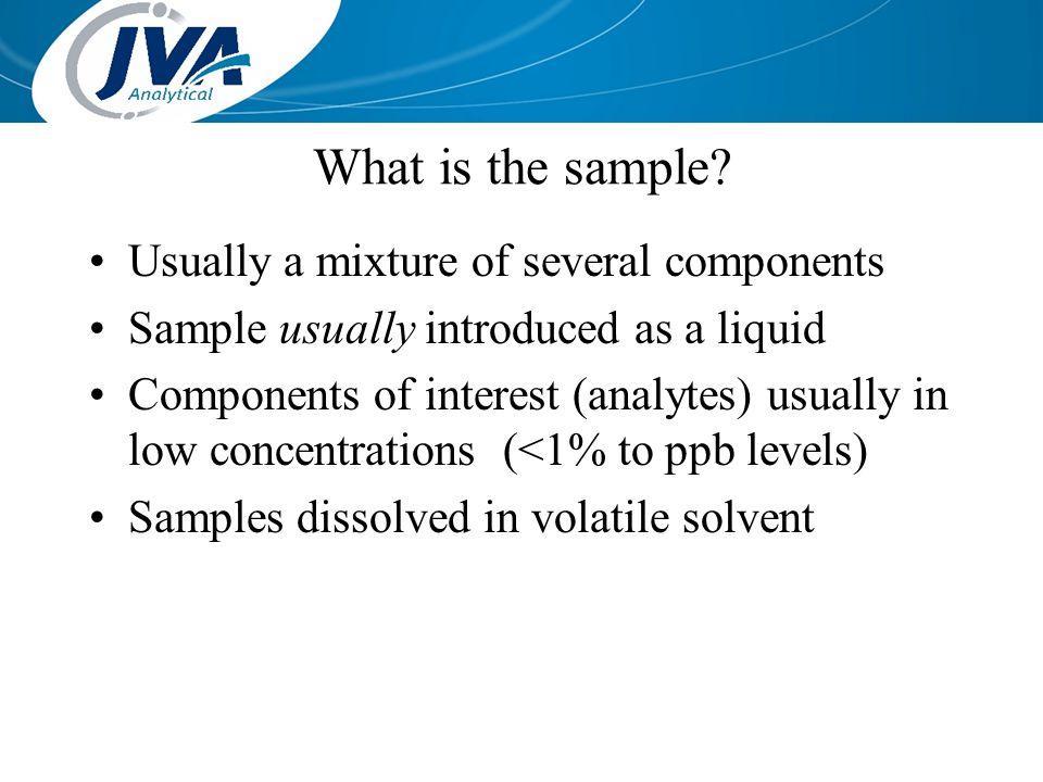 What is the sample? Usually a mixture of several components Sample usually introduced as a liquid Components of interest (analytes) usually in low con