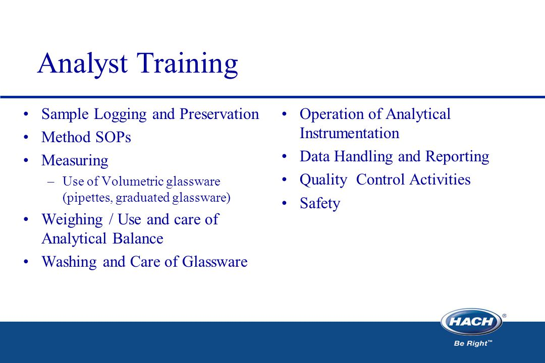 Analyst Training Sample Logging and Preservation Method SOPs Measuring –Use of Volumetric glassware (pipettes, graduated glassware) Weighing / Use and care of Analytical Balance Washing and Care of Glassware Operation of Analytical Instrumentation Data Handling and Reporting Quality Control Activities Safety